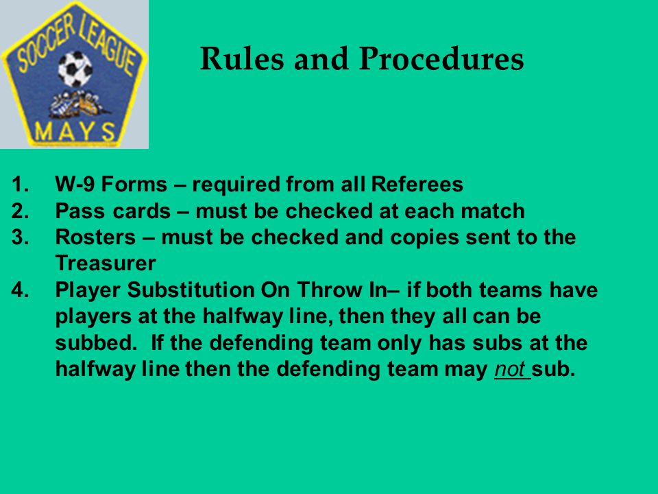 Rules and Procedures 1.W-9 Forms – required from all Referees 2.Pass cards – must be checked at each match 3.Rosters – must be checked and copies sent to the Treasurer 4.Player Substitution On Throw In– if both teams have players at the halfway line, then they all can be subbed.