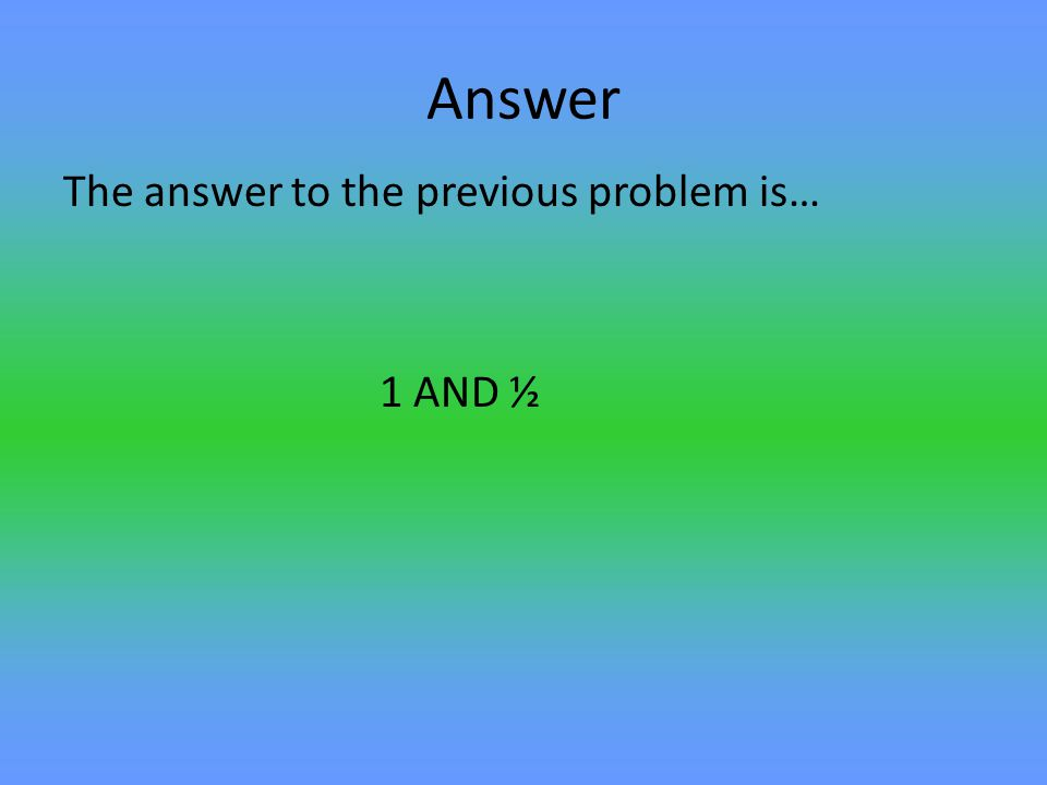 Answer The answer to the previous problem is… 1 AND ½