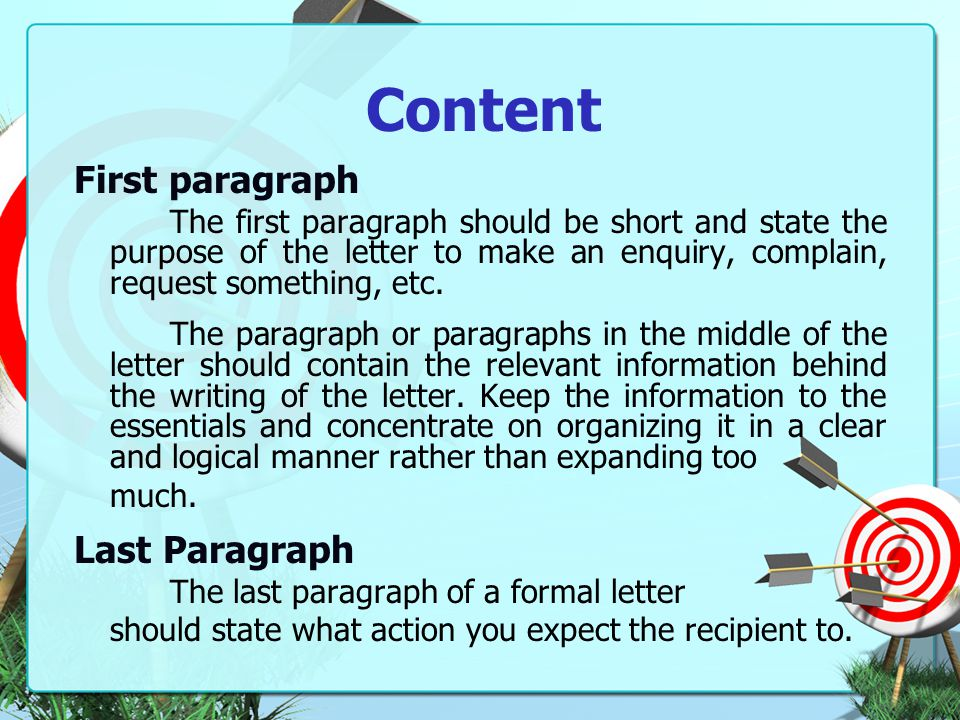 Content First paragraph The first paragraph should be short and state the purpose of the letter to make an enquiry, complain, request something, etc.