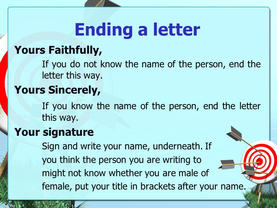 Ending a letter Yours Faithfully, If you do not know the name of the person, end the letter this way.