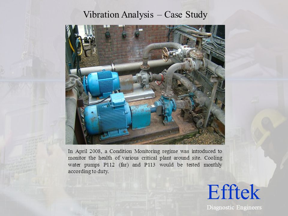 Efftek Diagnostic Engineers Vibration Analysis – Case Study In April 2008, a Condition Monitoring regime was introduced to monitor the health of vario