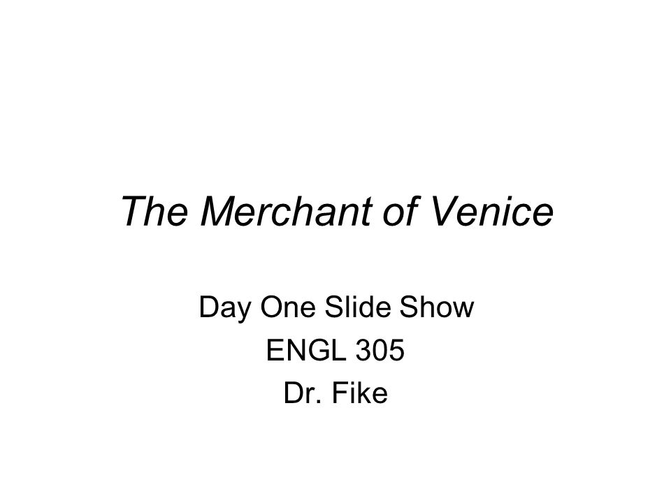 The Merchant of Venice Day One Slide Show ENGL 305 Dr. Fike