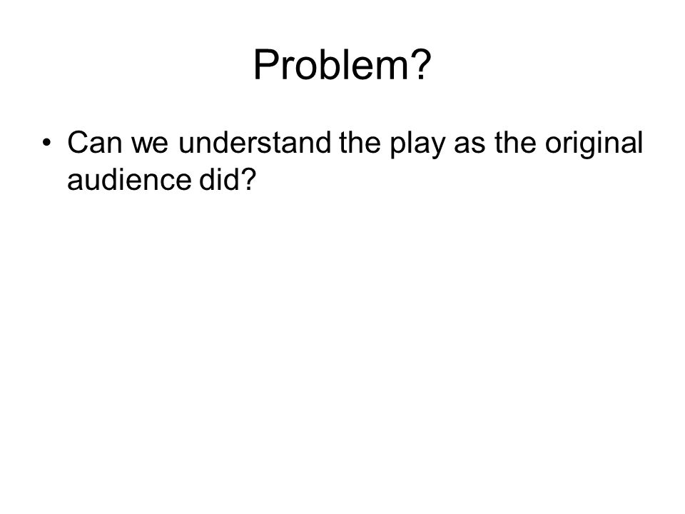 Problem Can we understand the play as the original audience did