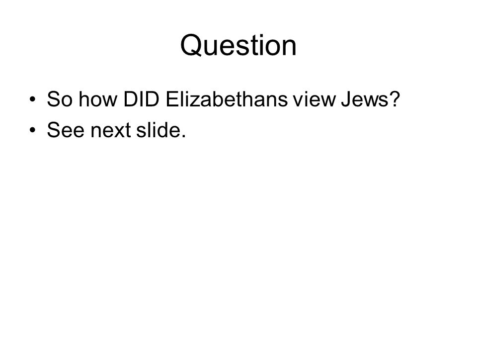 Question So how DID Elizabethans view Jews See next slide.