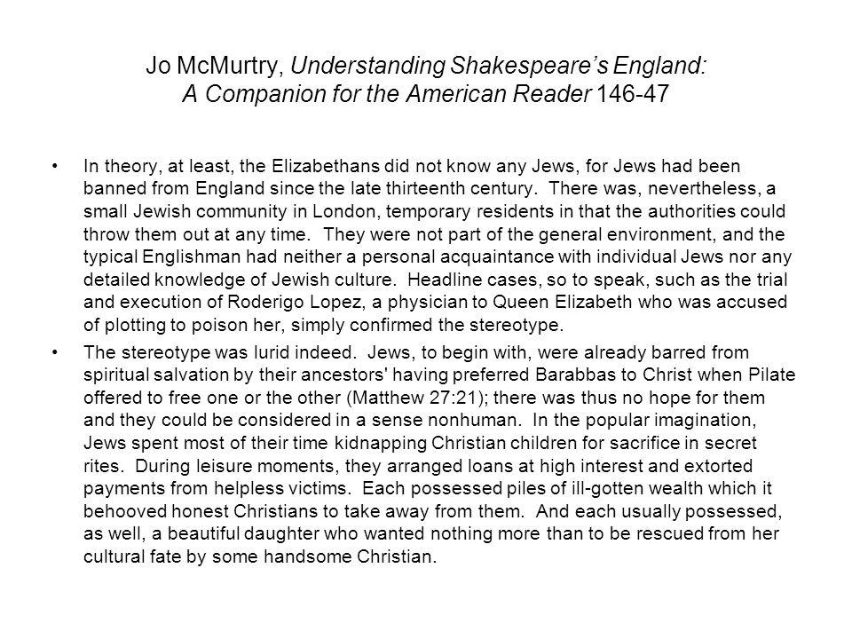 Jo McMurtry, Understanding Shakespeare's England: A Companion for the American Reader 146-47 In theory, at least, the Elizabethans did not know any Jews, for Jews had been banned from England since the late thirteenth century.