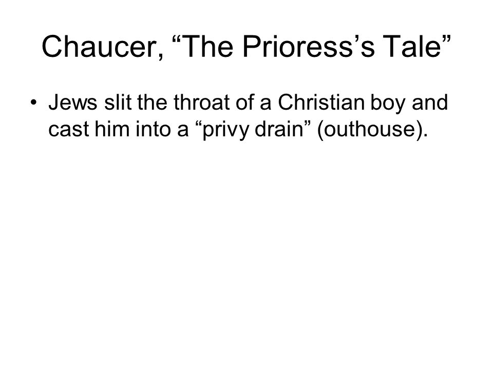 "Chaucer, ""The Prioress's Tale"" Jews slit the throat of a Christian boy and cast him into a ""privy drain"" (outhouse)."
