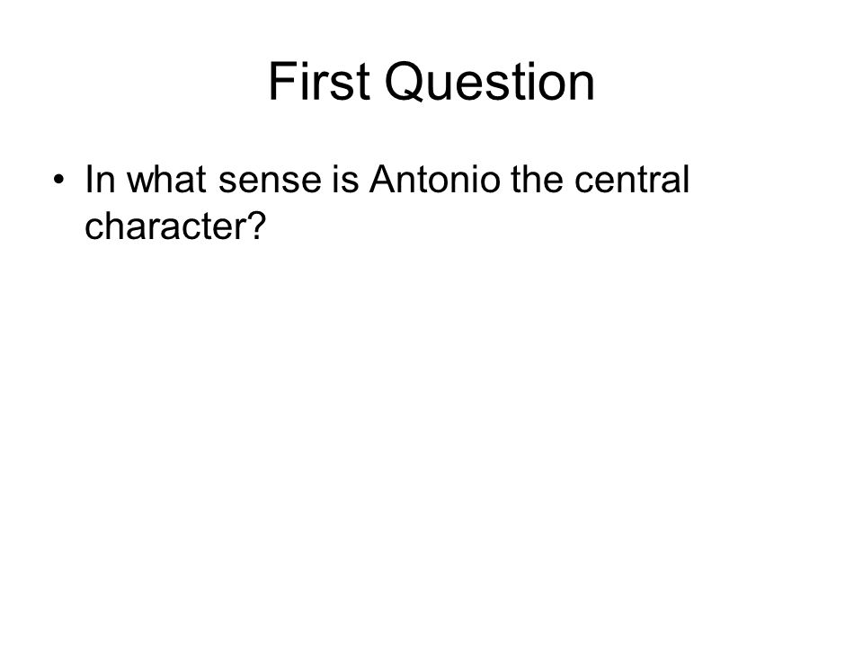 First Question In what sense is Antonio the central character?