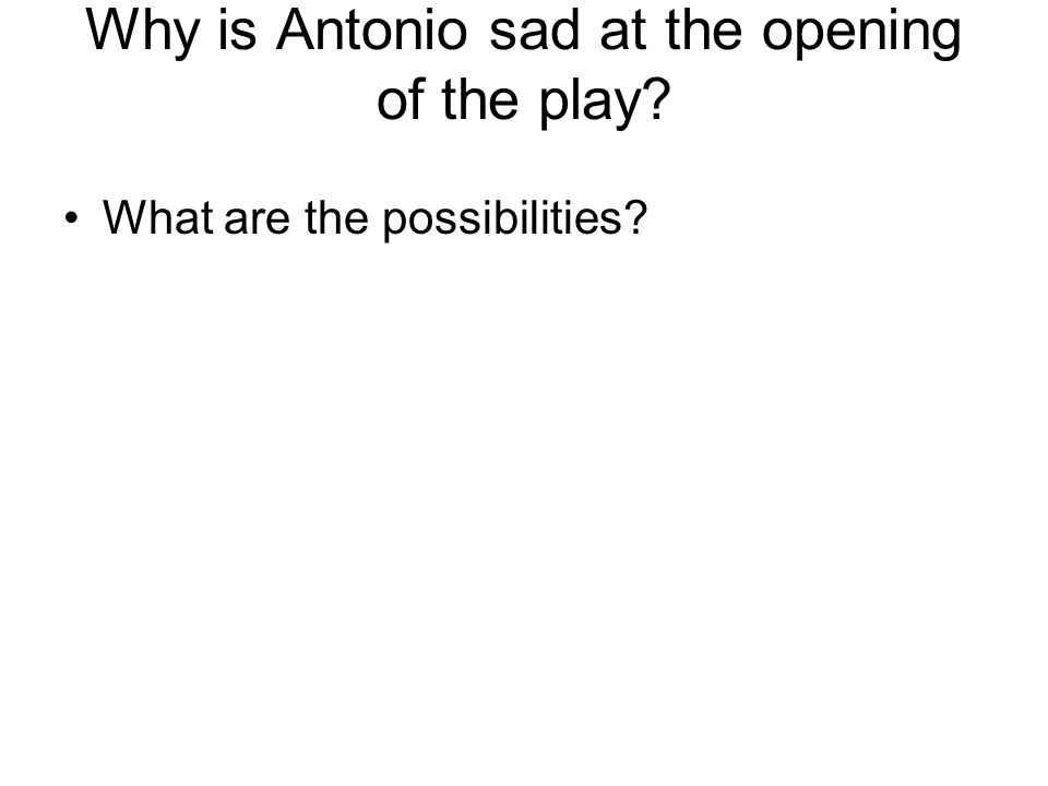 Why is Antonio sad at the opening of the play What are the possibilities
