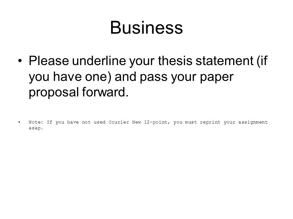 Business Please underline your thesis statement (if you have one) and pass your paper proposal forward. Note: If you have not used Courier New 12-poin