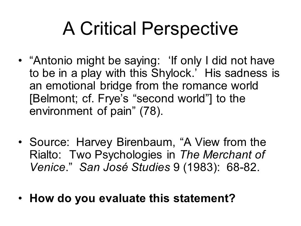 "A Critical Perspective ""Antonio might be saying: 'If only I did not have to be in a play with this Shylock.' His sadness is an emotional bridge from t"