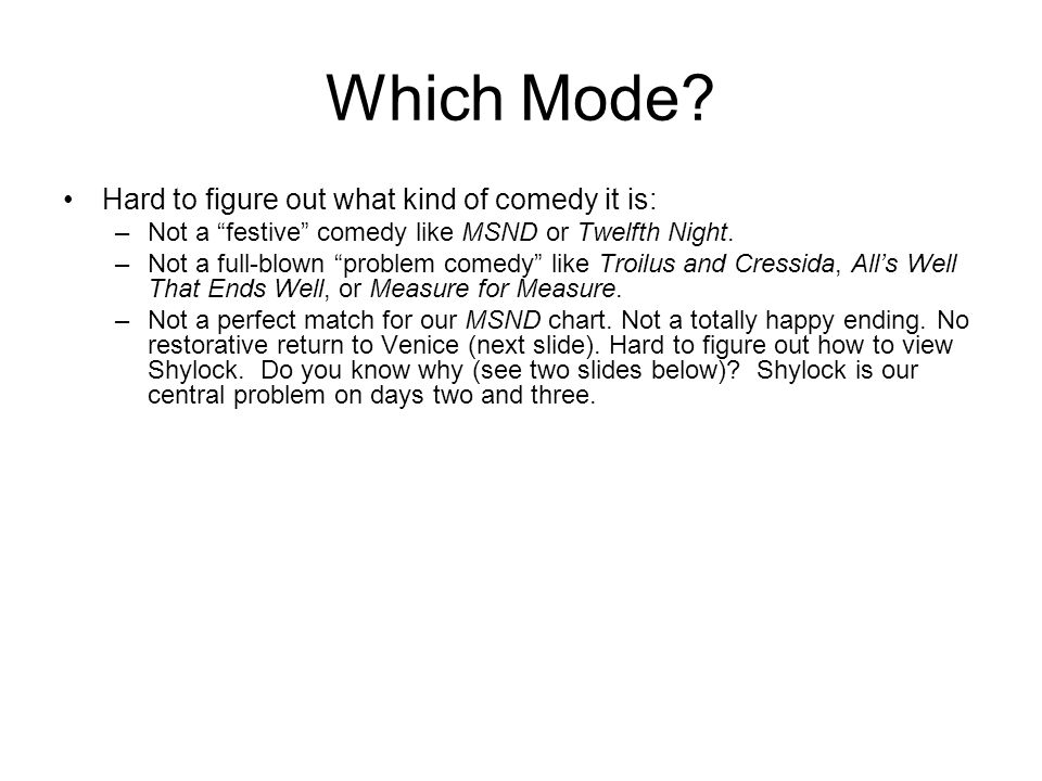 "Which Mode? Hard to figure out what kind of comedy it is: –Not a ""festive"" comedy like MSND or Twelfth Night. –Not a full-blown ""problem comedy"" like"