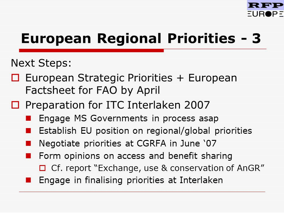 European Regional Priorities - 3 Next Steps:  European Strategic Priorities + European Factsheet for FAO by April  Preparation for ITC Interlaken 2007 Engage MS Governments in process asap Establish EU position on regional/global priorities Negotiate priorities at CGRFA in June '07 Form opinions on access and benefit sharing  Cf.