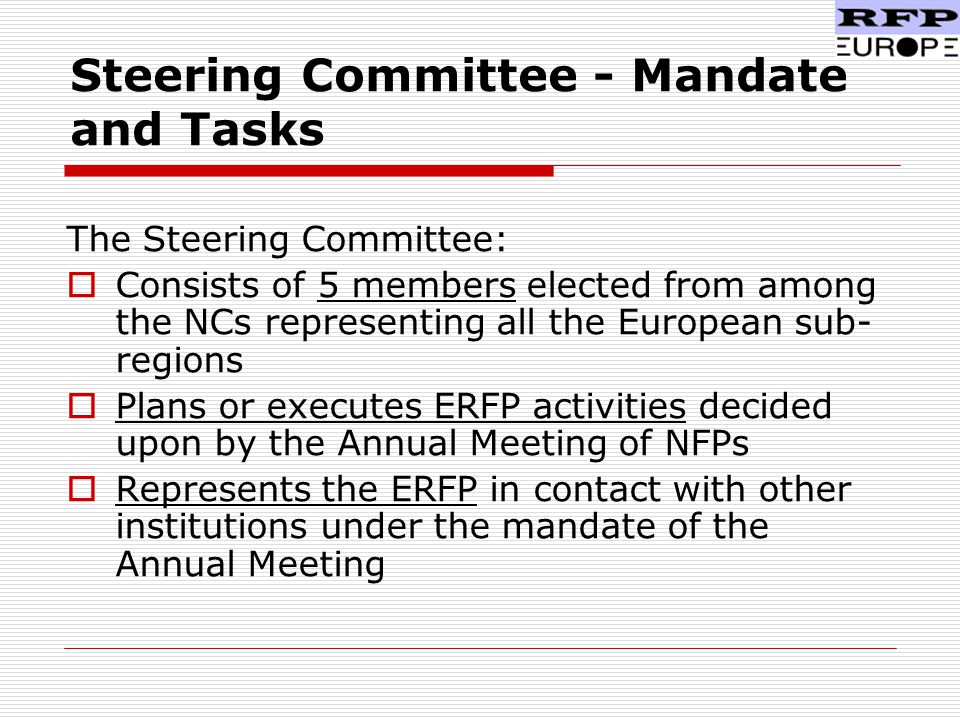 Steering Committee - Mandate and Tasks The Steering Committee:  Consists of 5 members elected from among the NCs representing all the European sub- regions  Plans or executes ERFP activities decided upon by the Annual Meeting of NFPs  Represents the ERFP in contact with other institutions under the mandate of the Annual Meeting
