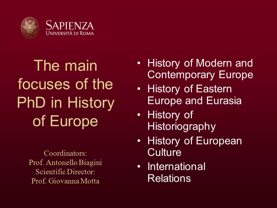 The aims of the PhD in History of Europe Analysis of the main cultures, economies and institutions on which the European historical and political profile, its bases and its international relationships, are set; Analysis of national identity issues, such as the social and cultural integration of people and states; Analysis of relationships between inter- European countries and macro-regional area (such as those between Mediterranean and Central-Northern European countries or between Western Europe and the Balkans) Analysis of European historiographical debate