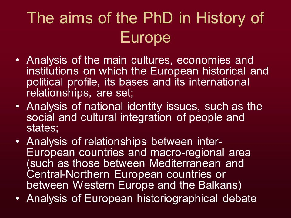 The aims of the PhD in History of Europe Analysis of the main cultures, economies and institutions on which the European historical and political prof