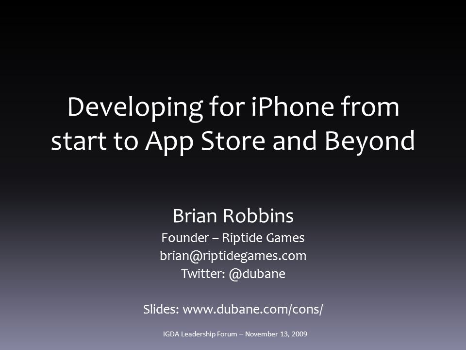 Developing for iPhone from start to App Store and Beyond Brian Robbins Founder – Riptide Games brian@riptidegames.com Twitter: @dubane Slides: www.dubane.com/cons/ IGDA Leadership Forum – November 13, 2009