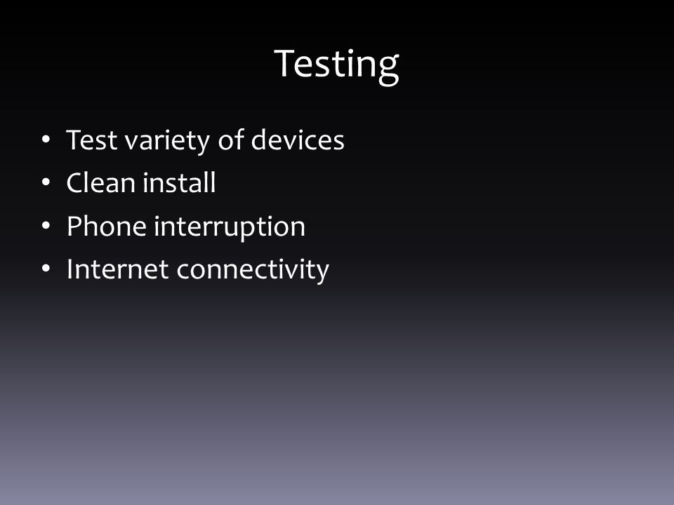 Testing Test variety of devices Clean install Phone interruption Internet connectivity