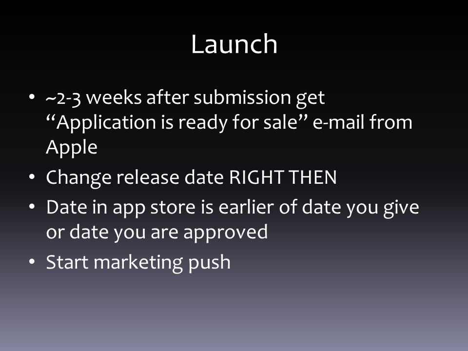 Launch ~2-3 weeks after submission get Application is ready for sale e-mail from Apple Change release date RIGHT THEN Date in app store is earlier of date you give or date you are approved Start marketing push