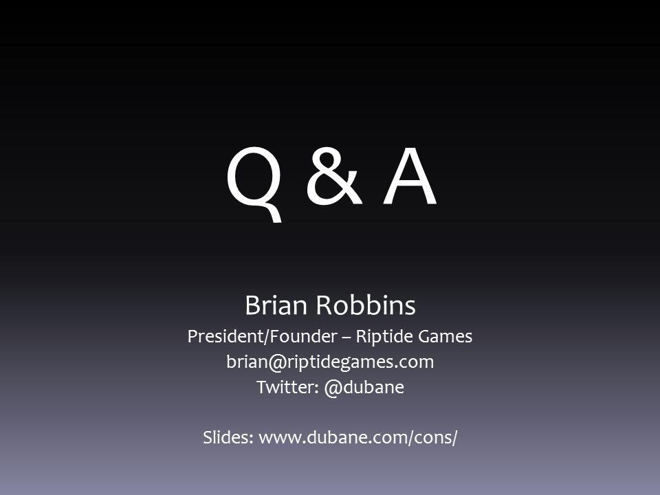 Q & A Brian Robbins President/Founder – Riptide Games brian@riptidegames.com Twitter: @dubane Slides: www.dubane.com/cons/