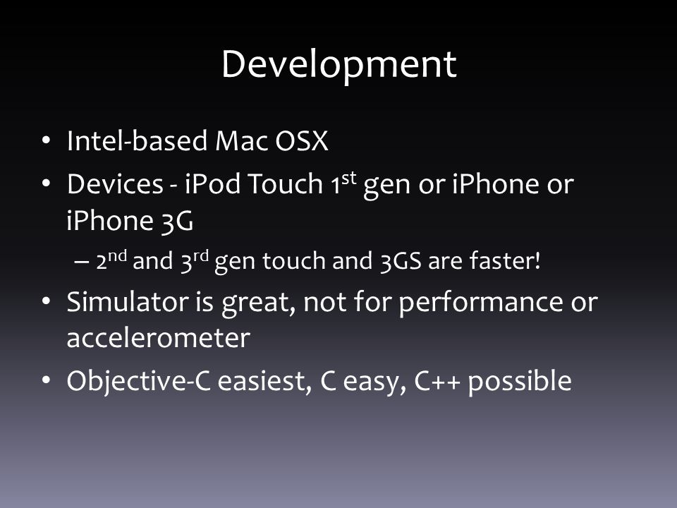 Development Intel-based Mac OSX Devices - iPod Touch 1 st gen or iPhone or iPhone 3G – 2 nd and 3 rd gen touch and 3GS are faster.