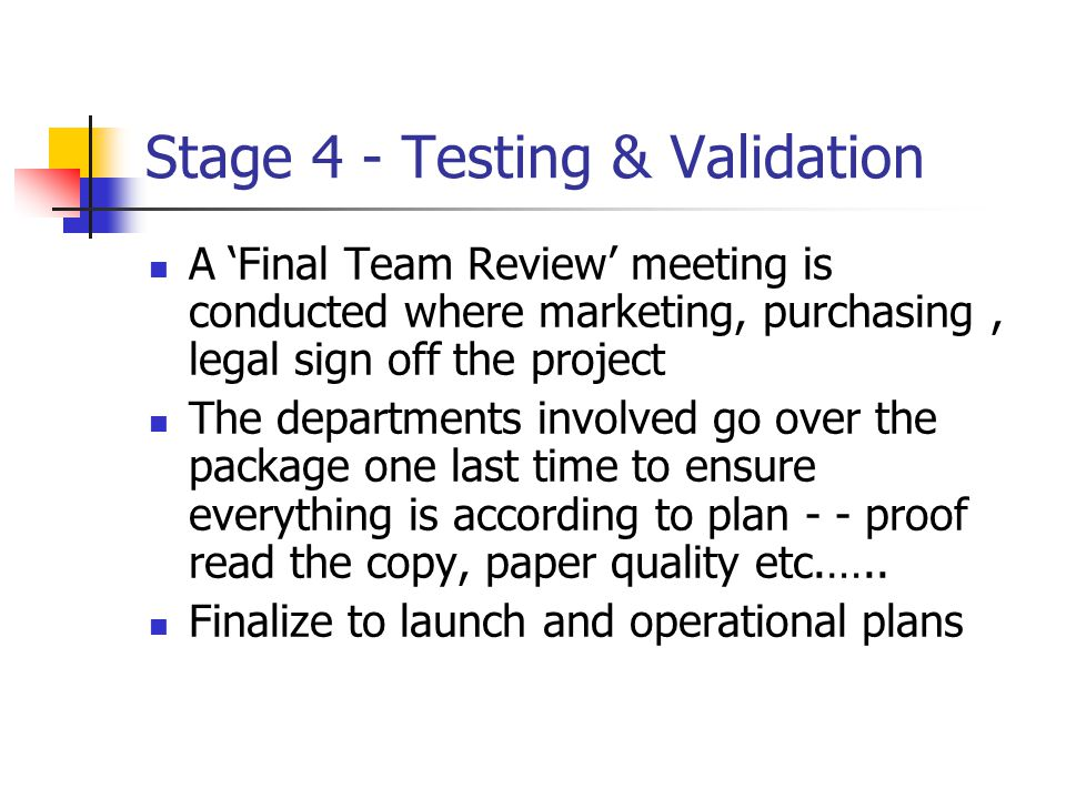 Stage 4 - Testing & Validation A 'Final Team Review' meeting is conducted where marketing, purchasing, legal sign off the project The departments invo