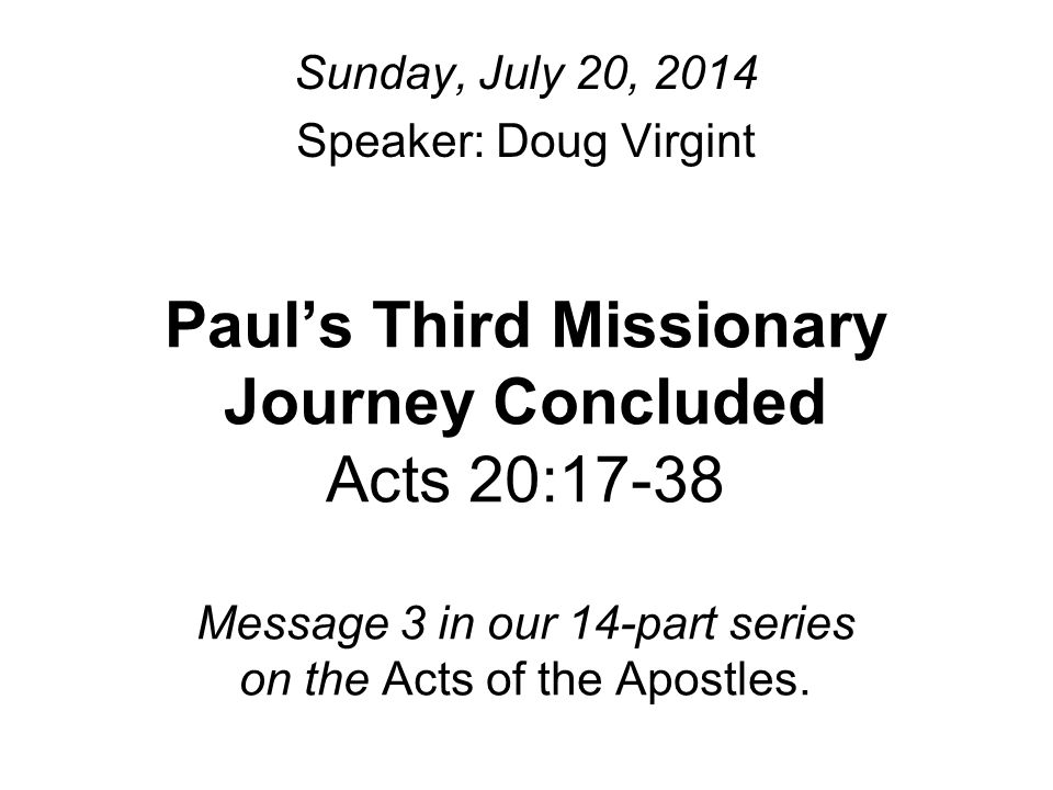 Paul's Third Missionary Journey Concluded Acts 20:17-38 Message 3 in our 14-part series on the Acts of the Apostles.