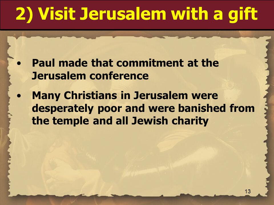 2) Visit Jerusalem with a gift Paul made that commitment at the Jerusalem conference Many Christians in Jerusalem were desperately poor and were banished from the temple and all Jewish charity 13