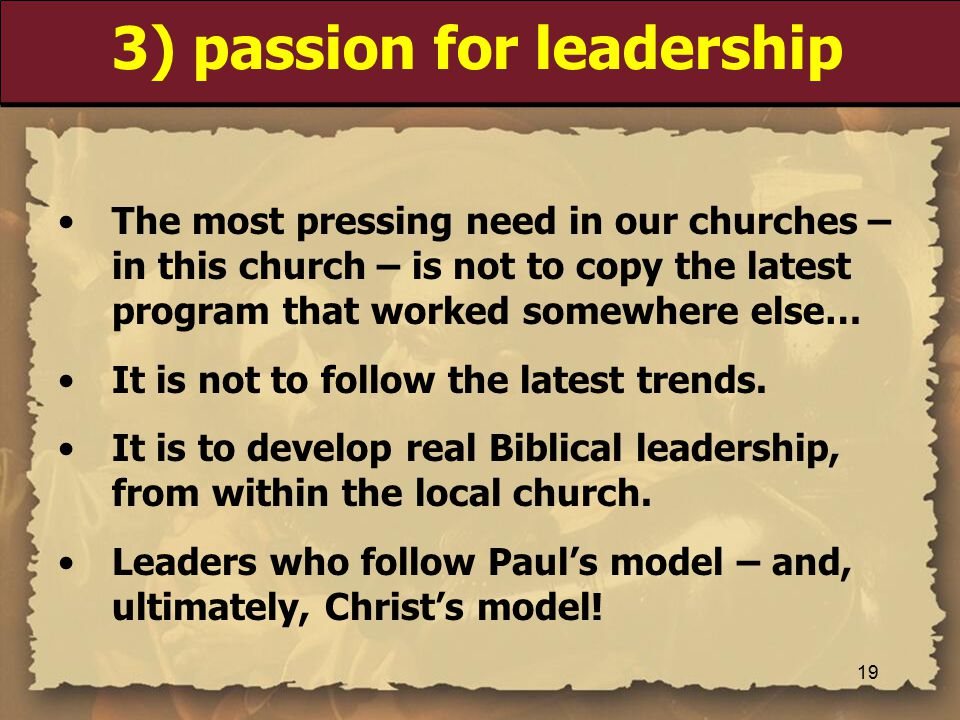 3) passion for leadership The most pressing need in our churches – in this church – is not to copy the latest program that worked somewhere else… It is not to follow the latest trends.