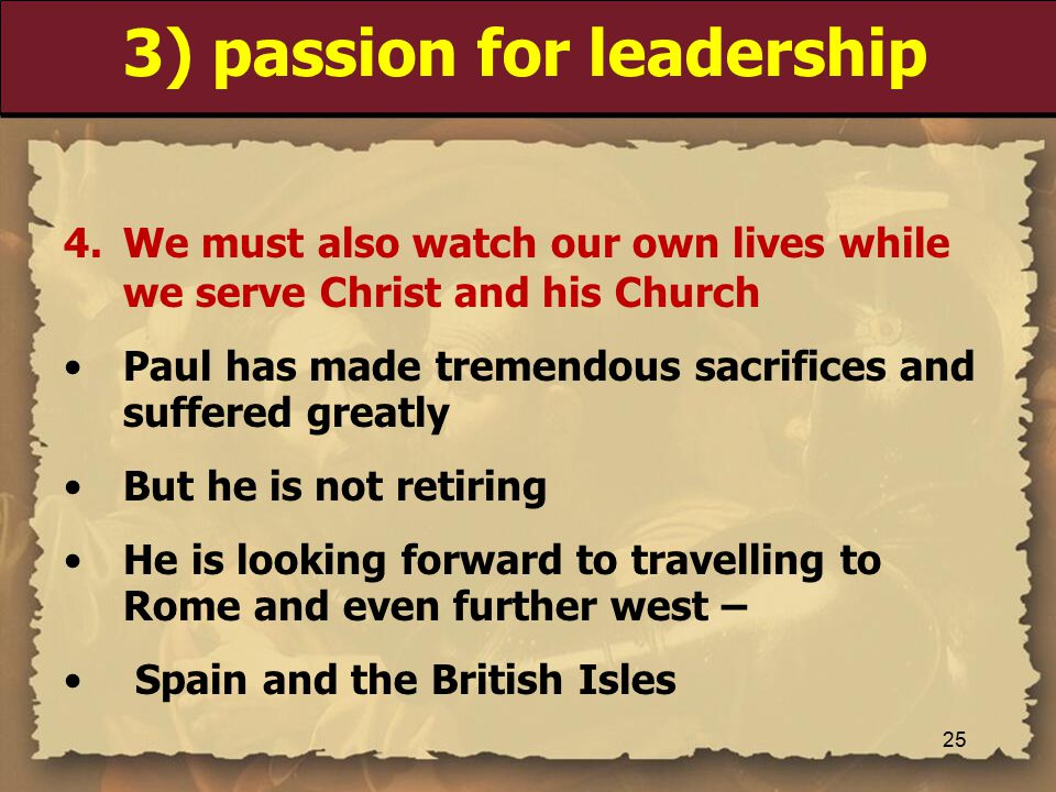 3) passion for leadership 4.We must also watch our own lives while we serve Christ and his Church Paul has made tremendous sacrifices and suffered greatly But he is not retiring He is looking forward to travelling to Rome and even further west – Spain and the British Isles 25