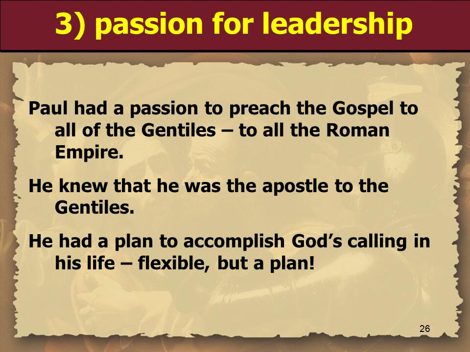3) passion for leadership Paul had a passion to preach the Gospel to all of the Gentiles – to all the Roman Empire.