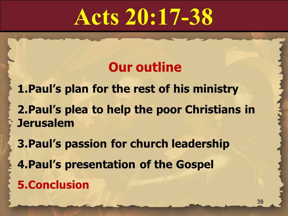Acts 20:17-38 Our outline 1.Paul's plan for the rest of his ministry 2.Paul's plea to help the poor Christians in Jerusalem 3.Paul's passion for church leadership 4.Paul's presentation of the Gospel 5.Conclusion 36