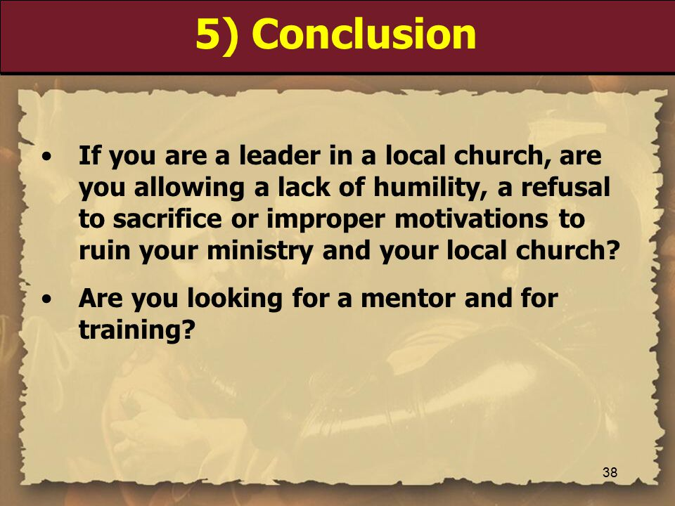 5) Conclusion If you are a leader in a local church, are you allowing a lack of humility, a refusal to sacrifice or improper motivations to ruin your ministry and your local church.