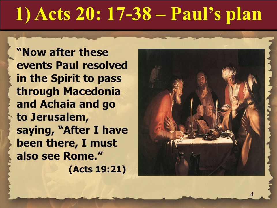 1) Acts 20: 17-38 – Paul's plan Now after these events Paul resolved in the Spirit to pass through Macedonia and Achaia and go to Jerusalem, saying, After I have been there, I must also see Rome. (Acts 19:21) 4