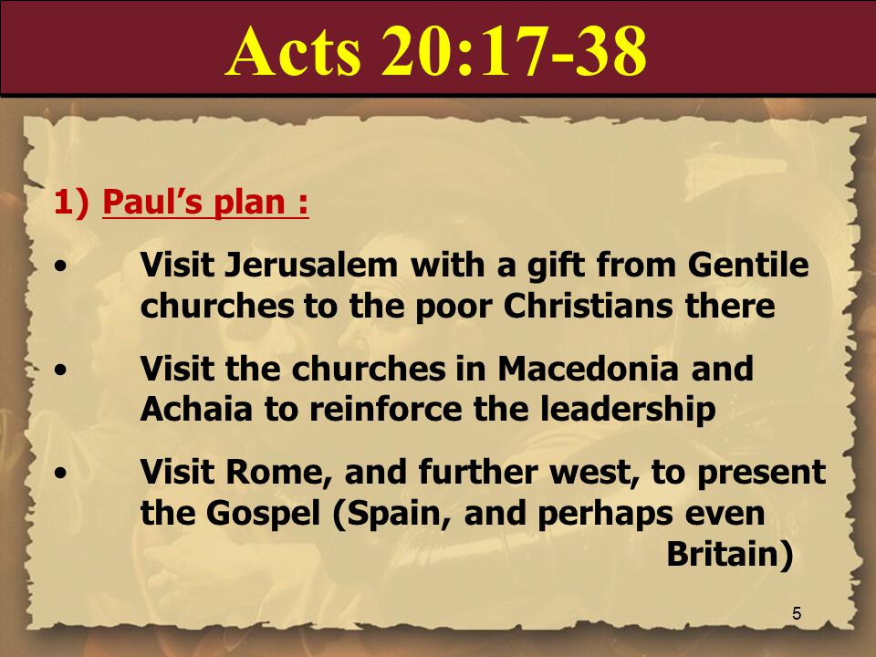 Acts 20:17-38 1)Paul's plan : Visit Jerusalem with a gift from Gentile churches to the poor Christians there Visit the churches in Macedonia and Achaia to reinforce the leadership Visit Rome, and further west, to present the Gospel (Spain, and perhaps even Britain) 5
