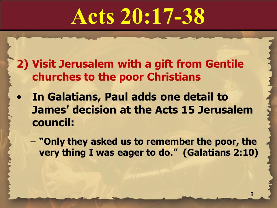 Acts 20:17-38 2)Visit Jerusalem with a gift from Gentile churches to the poor Christians In Galatians, Paul adds one detail to James' decision at the Acts 15 Jerusalem council: – Only they asked us to remember the poor, the very thing I was eager to do. (Galatians 2:10) 8