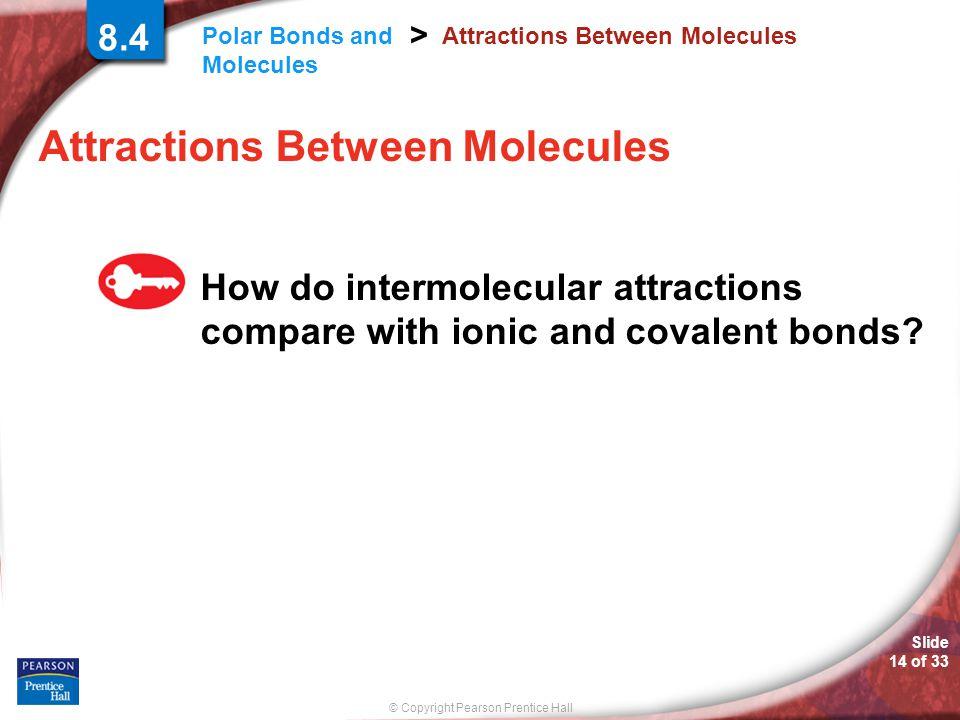 © Copyright Pearson Prentice Hall Polar Bonds and Molecules > Slide 14 of 33 8.4 Attractions Between Molecules How do intermolecular attractions compa