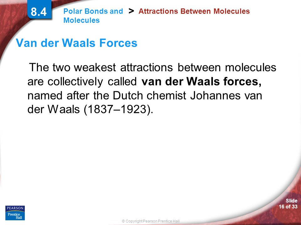 Slide 16 of 33 © Copyright Pearson Prentice Hall Polar Bonds and Molecules > Attractions Between Molecules Van der Waals Forces The two weakest attrac