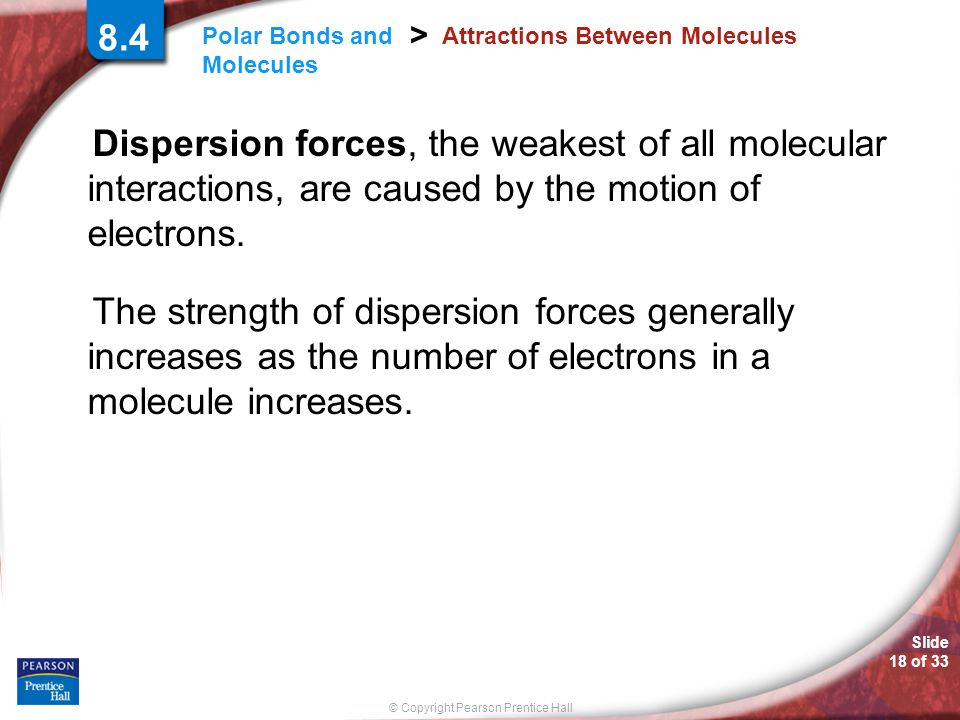 Slide 18 of 33 © Copyright Pearson Prentice Hall Polar Bonds and Molecules > 8.4 Attractions Between Molecules Dispersion forces, the weakest of all m