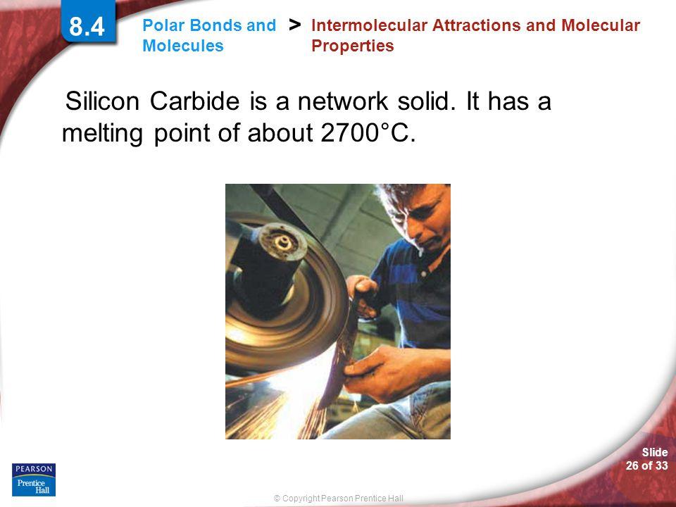 Slide 26 of 33 © Copyright Pearson Prentice Hall Polar Bonds and Molecules > 8.4 Intermolecular Attractions and Molecular Properties Silicon Carbide i