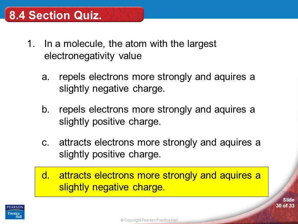 © Copyright Pearson Prentice Hall Slide 30 of 33 8.4 Section Quiz. 1.In a molecule, the atom with the largest electronegativity value a.repels electro