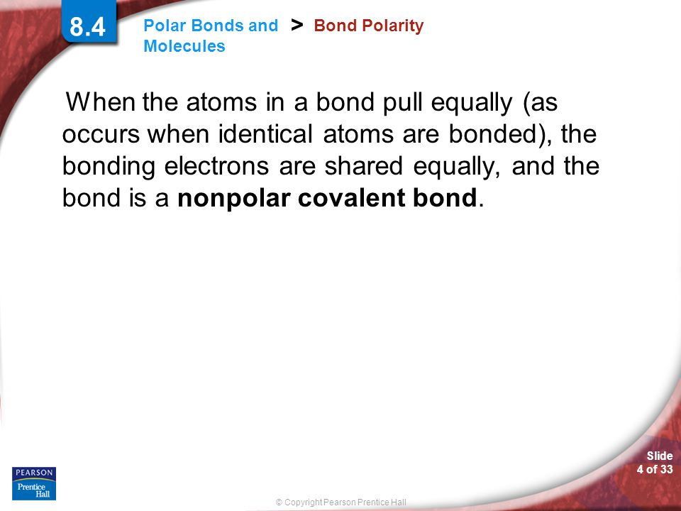 Slide 4 of 33 © Copyright Pearson Prentice Hall Polar Bonds and Molecules > 8.4 Bond Polarity When the atoms in a bond pull equally (as occurs when id