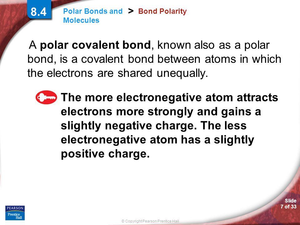 Slide 7 of 33 © Copyright Pearson Prentice Hall Polar Bonds and Molecules > 8.4 Bond Polarity A polar covalent bond, known also as a polar bond, is a