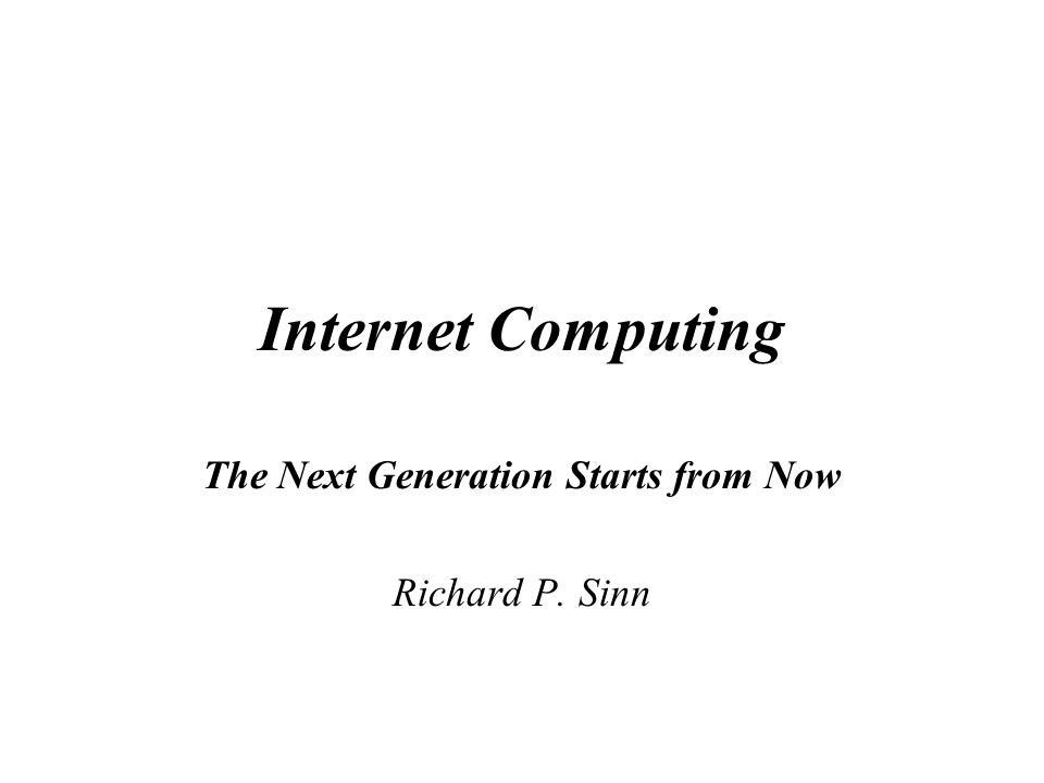 Internet Computing The Next Generation Starts from Now Richard P. Sinn