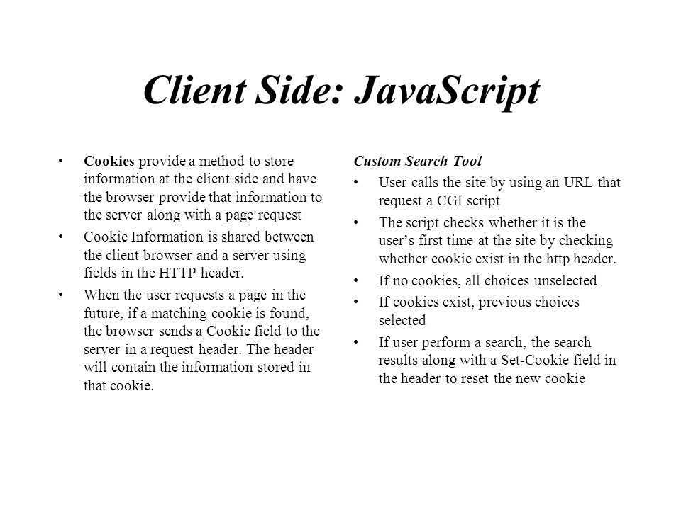 Client Side: JavaScript Cookies provide a method to store information at the client side and have the browser provide that information to the server a