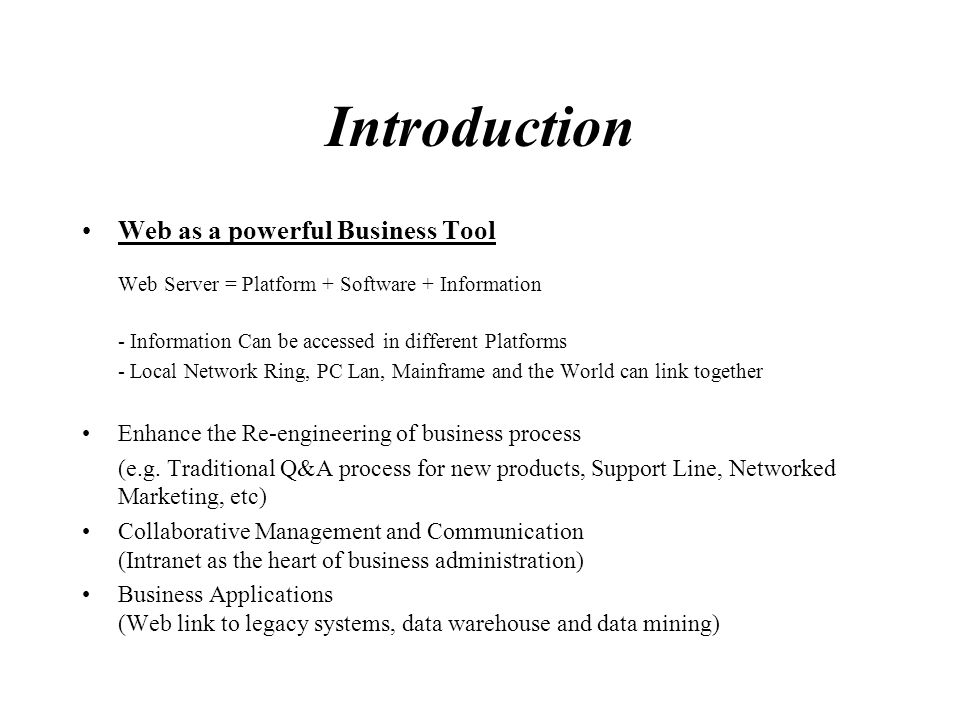 Introduction Web as a powerful Business Tool Web Server = Platform + Software + Information - Information Can be accessed in different Platforms - Loc