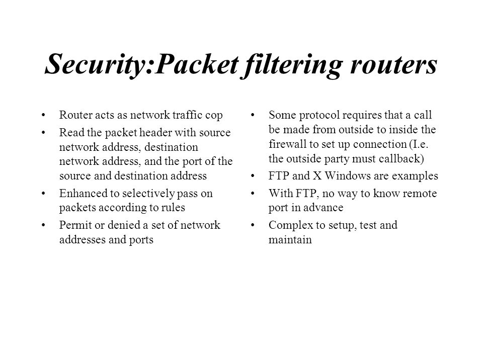Security:Packet filtering routers Router acts as network traffic cop Read the packet header with source network address, destination network address,