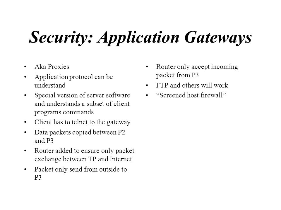 Security: Application Gateways Aka Proxies Application protocol can be understand Special version of server software and understands a subset of clien