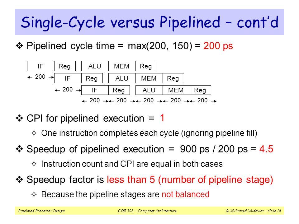 Pipelined Processor DesignCOE 308 – Computer Architecture© Muhamed Mudawar – slide 16 Single-Cycle versus Pipelined – cont'd  Pipelined cycle time =