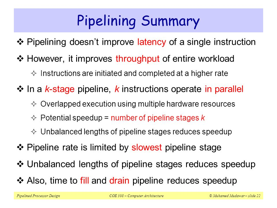 Pipelined Processor DesignCOE 308 – Computer Architecture© Muhamed Mudawar – slide 22 Pipelining Summary  Pipelining doesn't improve latency of a sin