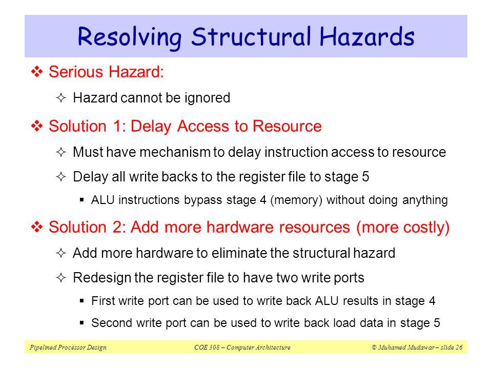 Pipelined Processor DesignCOE 308 – Computer Architecture© Muhamed Mudawar – slide 26 Resolving Structural Hazards  Serious Hazard:  Hazard cannot b
